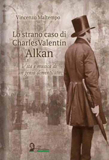Lo strano caso di Charles Valentin Alkan. Vita e musica di un genio dimenticato - VINCENZO MALTEMPO |