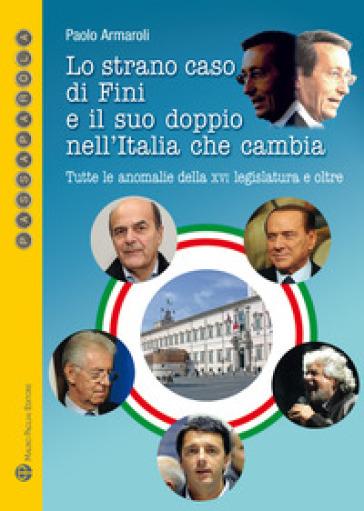 Lo strano caso di Fini e il suo doppio nell'Italia che cambia. Tutte le anomalie della XVI Legislatura e oltre - Paolo Armaroli |