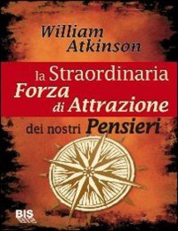 La straordinaria forza di attrazione dei nostri pensieri - William W. Atkinson |