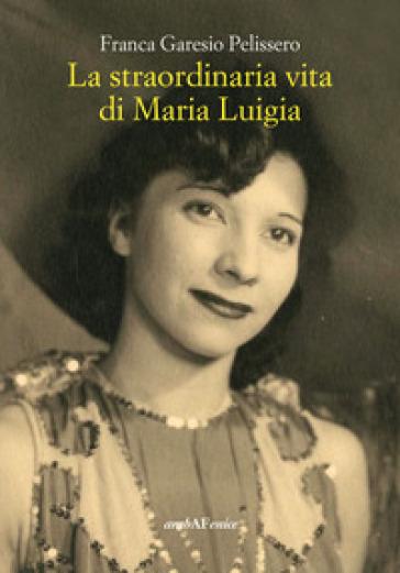 La straordinaria vita di Maria Luigia - Franca Garesio Pelissero |