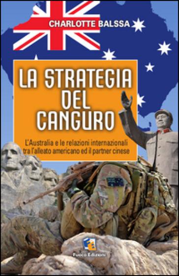 La strategia del canguro. L'Australia e le relazioni internazionali tra l'alleato americano ed il partner cinese - Charlotte Balssa pdf epub