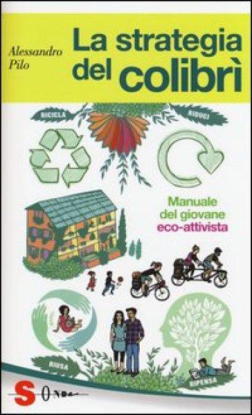 La strategia del colibrì. Manuale del giovane eco-attivista - Alessandro Pilo pdf epub