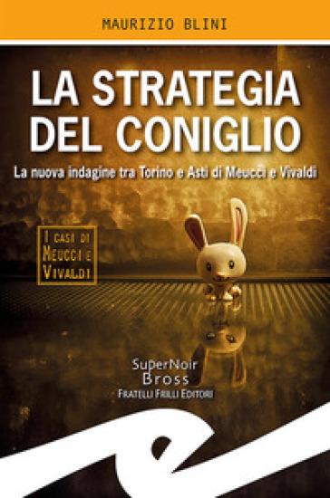 La strategia del coniglio. La nuova indagine tra Torino e Asti di Meucci e Vivaldi - Maurizio Blini | Thecosgala.com