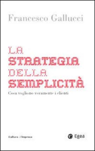 La strategia della semplicità. Cosa vogliono veramente i clienti - Francesco Gallucci  