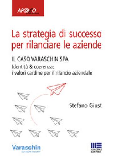 La strategia di successo per rilanciare le aziende. Il caso Varaschin S.P.A. - Stefano Giust |