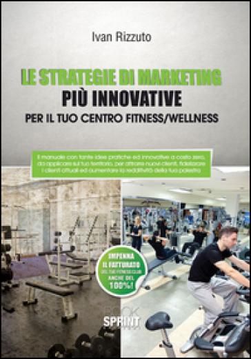 Le strategie di marketing più innovative per il tuo centro fitness/wellness - Ivan Rizzuto |