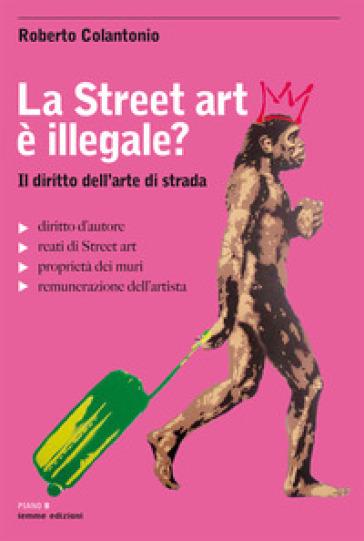La street art è illegale? Il diritto dell'arte di strada - Roberto Colantonio pdf epub
