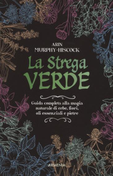 La strega verde. Guida completa alla magia naturale di erbe, fiori, oli essenziali e pietre - Arin Murphy-Hiscock |