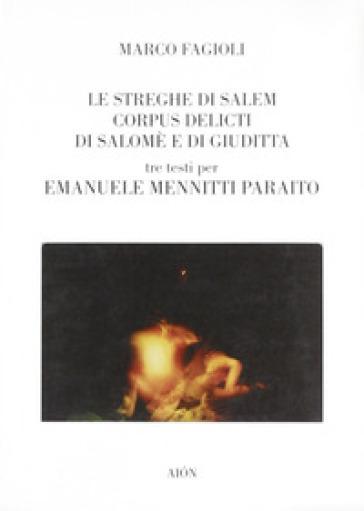Le streghe di Salem-Corpus delicti di Salomè e di Giuditta. Tre testi per Emanuele Mennitti Paraito - Marco Fagioli |
