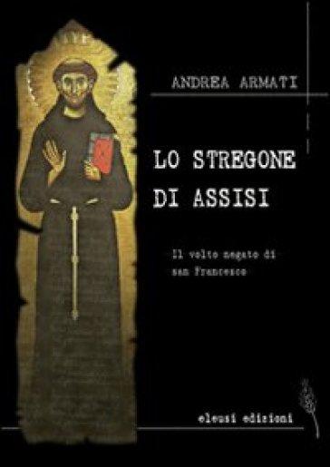 Lo stregone di Assisi. Il volto negato di san Francesco - Andrea Armati |