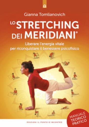 Lo stretching dei meridiani. Liberare l'energia vitale per riconquistare il benessere psicofisico. Manuale teorico-pratico - Gianna Tomlianovich pdf epub
