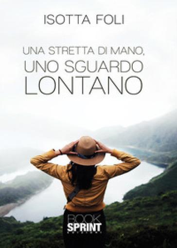 Una stretta di mano, uno sguardo lontano - Isotta Foli | Rochesterscifianimecon.com