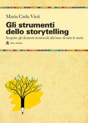 Gli strumenti dello storytelling. Come scrivere narrativa, cinema, teatro, graphic novel, favole utilizzando strutture e modelli della sceneggiatura - Maria Carla Virzi pdf epub