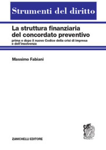 La struttura finanziaria del concordato preventivo. Prima e dopo il nuovo codice della crisi d'impresa e dell'insolvenza - Massimo Fabiani |