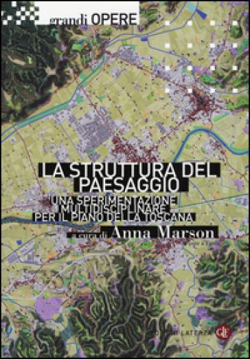 La struttura del paesaggio. Una sperimentazione multidisciplinare per il piano della Toscana - A. Marson |