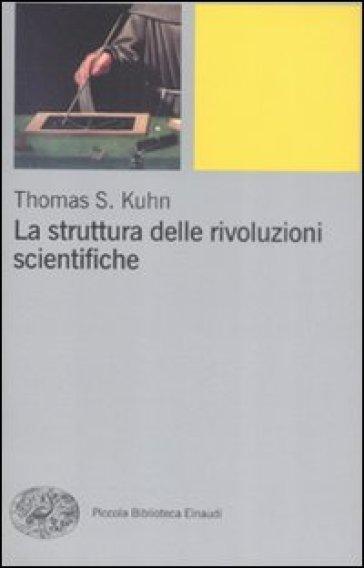 La struttura delle rivoluzioni scientifiche - Thomas S. Kuhn |