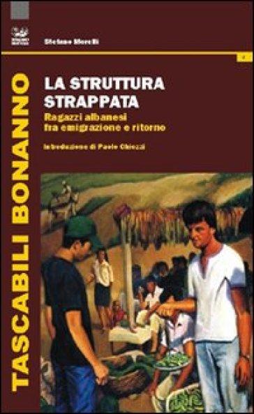 La struttura strappata. Ragazzi albanesi fra emigrazione e ritorno - Stefano Morelli |