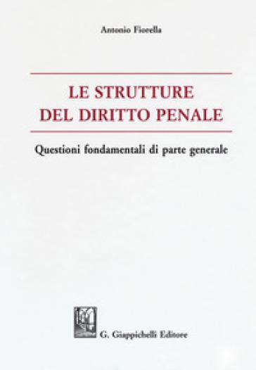 Le strutture del delitto penale. Questioni fondamentali di parte generale - Antonio Fiorella | Rochesterscifianimecon.com