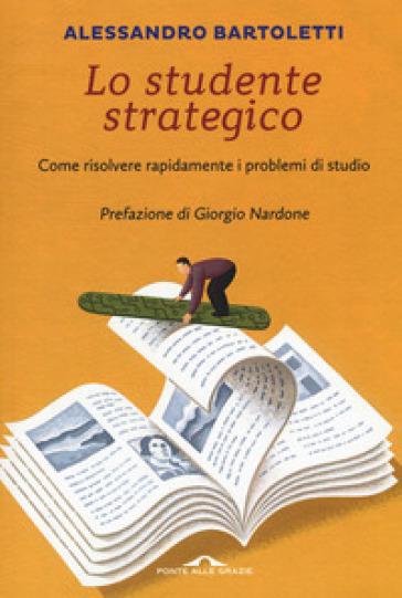 Lo studente strategico. Come risolvere rapidamente i problemi di studio - Alessandro Bartoletti |