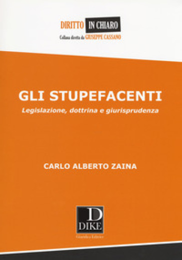 Gli stupefacenti. Legislazione, dottrina e giurisprudenza - Carlo A. Zaina |