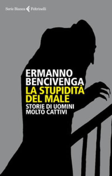 La stupidità del male. Storie di uomini molto cattivi - Ermanno Bencivenga | Thecosgala.com