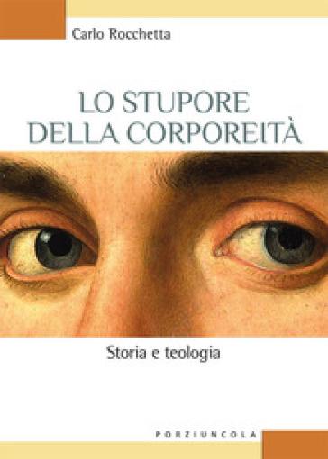 Lo stupore della corporeità. Storia e teologia - Carlo Rocchetta |