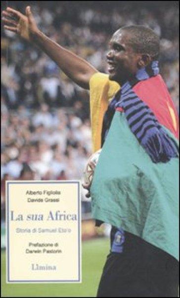La sua Africa. Storia di Samuel Eto'o - Alberto Figliolia pdf epub