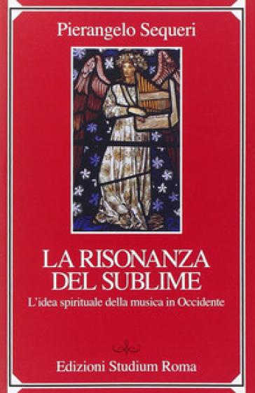 Il sublime della risonanza. L'idea spirituale della musica in Occidente - Pierangelo Sequeri   Rochesterscifianimecon.com