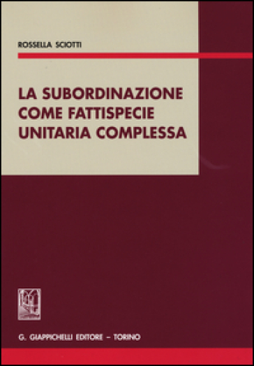 La subordinazione come fattispecie unitaria complessa - Rossella Sciotti |