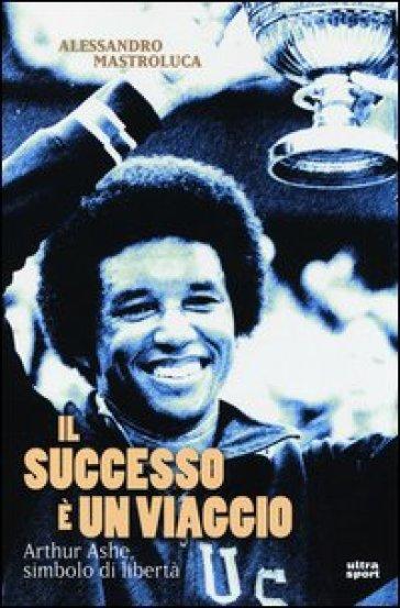 Il successo è un viaggio. Arthur Ashe, simbolo di libertà - Alessandro Mastroluca |