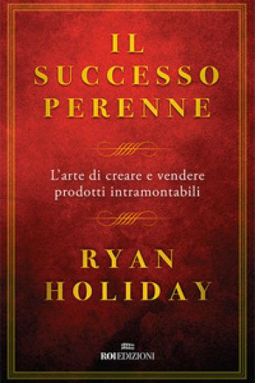 Il successo perenne. L'arte di creare e vendere prodotti intramontabili - Ryan Holiday pdf epub