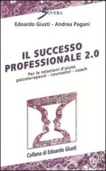 Il successo professionale 2.0. Per la relazione d'aiuto psicoterapeuti, counselor, coach - Andrea Pagani |