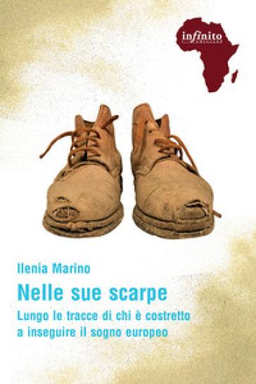 Nelle sue scarpe. Lungo le tracce di chi è costretto a inseguire il sogno europeo - Ilenia Marino  