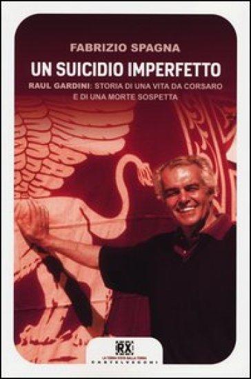 Un suicidio imperfetto. Raul Gardini: storia di una vita da corsaro e di una morte sospetta - Fabrizio Spagna  