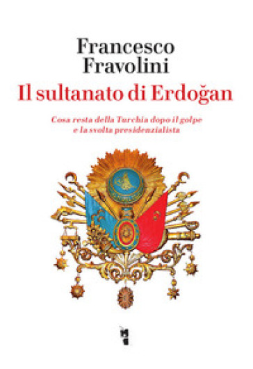 Il sultanato di Erdogan. Cosa resta della Turchia dopo il golpe e la svolta presidenzialista - Francesco Fravolini | Rochesterscifianimecon.com