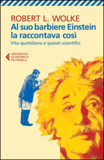 Al suo barbiere Einstein la raccontava così. Vita quotidiana e quesiti scientifici - Robert L. Wolke | Rochesterscifianimecon.com
