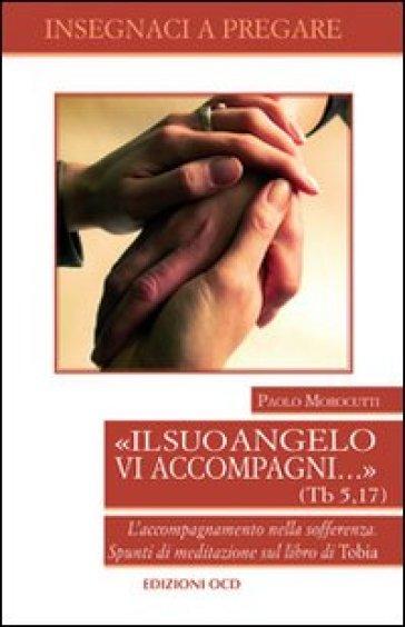 Il suo vangelo vi accompagni... (Tb. 5, 17). L'accompagnamento nella sofferenza. Spunti di meditazione sul libro di Tobia - Paolo Morocutti |