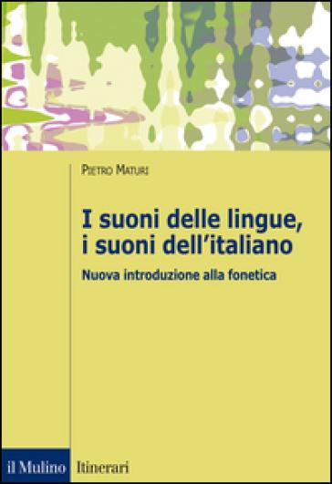I suoni delle lingue, i suoni dell'italiano. Nuova introduzione alla fonetica - Pietro Maturi  