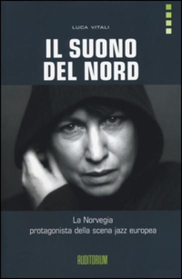 Il suono del Nord. La Norvegia protagonista della scena jazz europea. Con CD Audio - Luca Vitali   Thecosgala.com