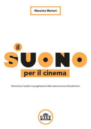 Il suono per il cinema. Elementi per l'analisi e la progettazione della materia sonora nell'audiovisivo - Massimo Mariani |
