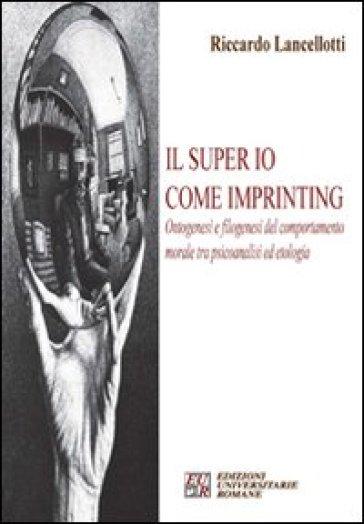 Il super io come imprinting. Ontogenesi e filogenesi del comportamento morale tra psicoanalisi e etologia - Riccardo Lancelotti  