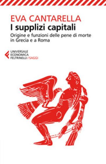 I supplizi capitali. Origine e funzioni delle pene di morte in Grecia e a Roma - Eva Cantarella  