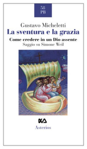 La sventura e la grazia. Come credere in un Dio assente. Saggio su Simone Weil - Gustavo Micheletti | Ericsfund.org