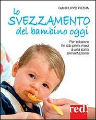 Lo svezzamento del bambino oggi. Per educare fin dai primi mesi a una sana alimentazione - Gianfilippo Pietra |