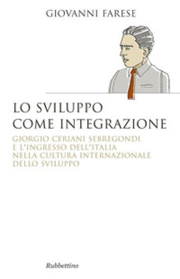Lo sviluppo come integrazione. Giorgio Ceriani Sebregondi  e l'ingresso dell'Italia  nella cultura internazionale dello sviluppo - Giovanni Farese   Kritjur.org