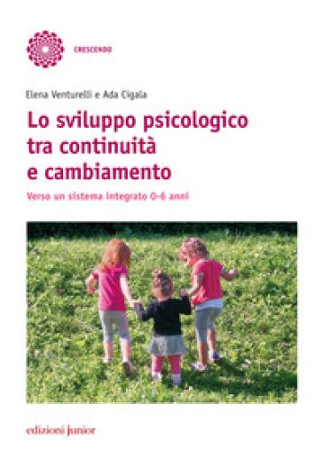 Lo sviluppo psicologico tra continuità e cambiamento. Verso un sistema integrato 0-6 anni - Elena Venturelli |