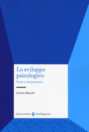 Lo sviluppo psicologico. Teorie e interpretazioni - Carmen Belacchi |