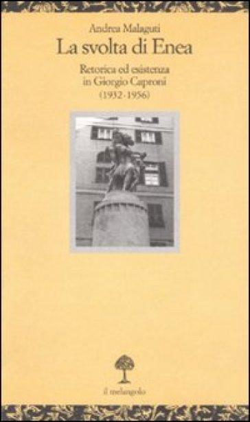 La svolta di Enea. Retorica ed esistenza in Giorgio Caproni (1932-1956) - Andrea Malaguti |