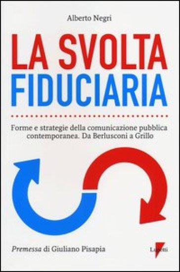 La svolta fiduciaria. Forme e strategie della comunicazione pubblica contemporanea. Da Berlusconi a Grillo - Alberto Negri  