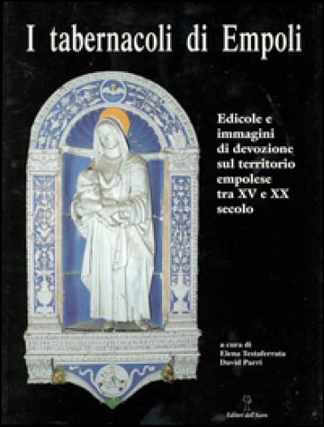 I tabernacoli di Empoli. Edicole e immagini di devozione sul territorio empolese tra XV e XX secolo - Elena Testaferrata |